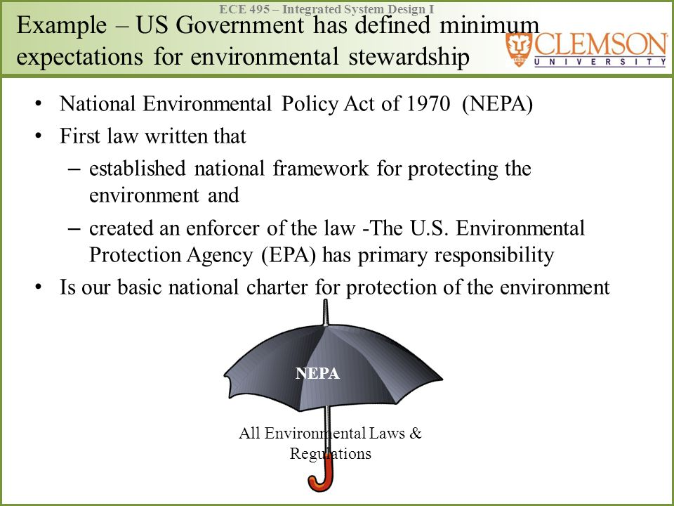ECE 495 – Integrated System Design I Example – US Government has defined minimum expectations for environmental stewardship National Environmental Policy Act of 1970 (NEPA) First law written that – established national framework for protecting the environment and – created an enforcer of the law -The U.S.
