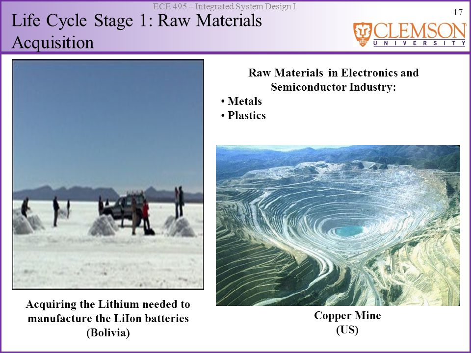 17 ECE 495 – Integrated System Design I Life Cycle Stage 1: Raw Materials Acquisition Raw Materials in Electronics and Semiconductor Industry: Metals Plastics Acquiring the Lithium needed to manufacture the LiIon batteries (Bolivia) Copper Mine (US)