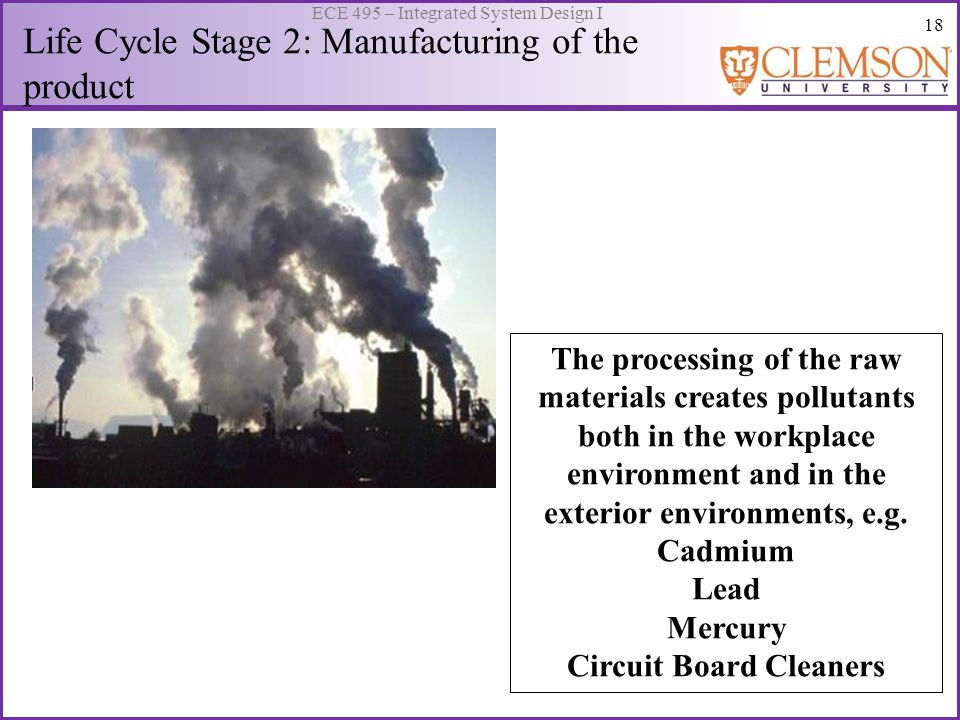 18 ECE 495 – Integrated System Design I Life Cycle Stage 2: Manufacturing of the product The processing of the raw materials creates pollutants both in the workplace environment and in the exterior environments, e.g.