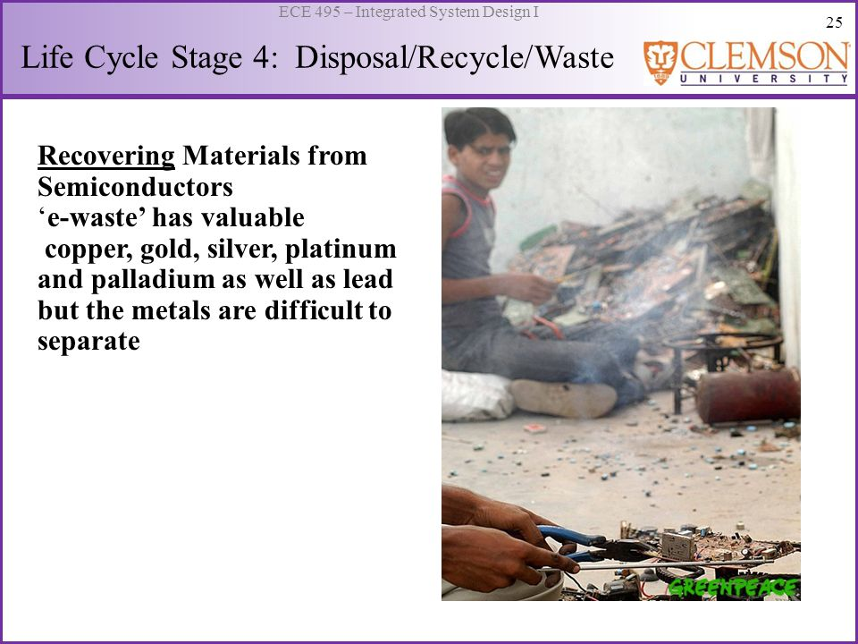 25 ECE 495 – Integrated System Design I Life Cycle Stage 4: Disposal/Recycle/Waste Recovering Materials from Semiconductors 'e-waste' has valuable cop