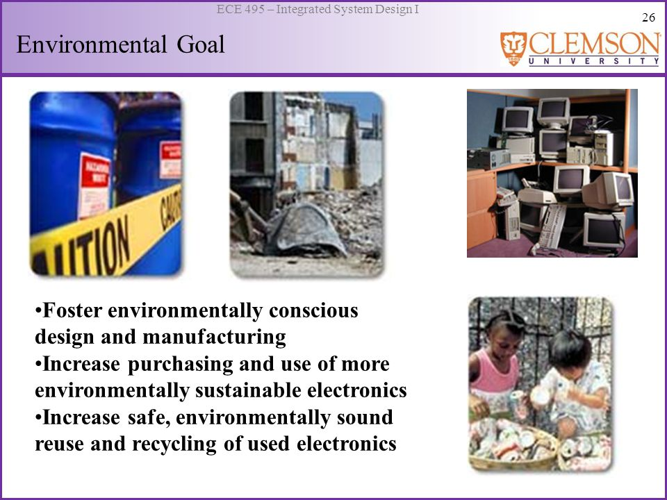 26 ECE 495 – Integrated System Design I Environmental Goal Foster environmentally conscious design and manufacturing Increase purchasing and use of more environmentally sustainable electronics Increase safe, environmentally sound reuse and recycling of used electronics