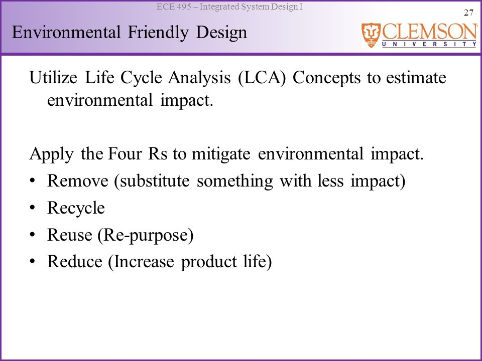 27 ECE 495 – Integrated System Design I Environmental Friendly Design Utilize Life Cycle Analysis (LCA) Concepts to estimate environmental impact. App