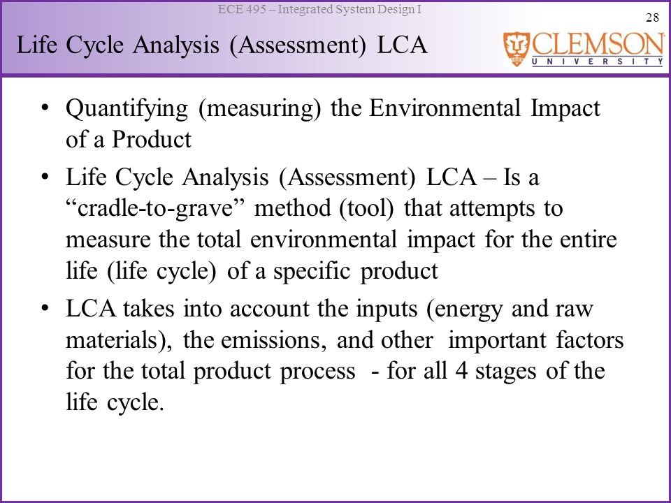 28 ECE 495 – Integrated System Design I Life Cycle Analysis (Assessment) LCA Quantifying (measuring) the Environmental Impact of a Product Life Cycle
