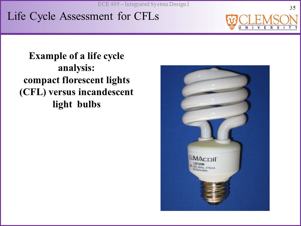 35 ECE 495 – Integrated System Design I Example of a life cycle analysis: compact florescent lights (CFL) versus incandescent light bulbs Life Cycle A