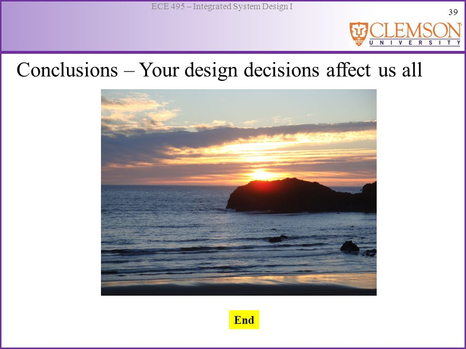 39 ECE 495 – Integrated System Design I Conclusions – Your design decisions affect us all End