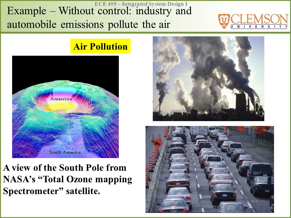ECE 495 – Integrated System Design I Example – Without control: industry and automobile emissions pollute the air A view of the South Pole from NASA's