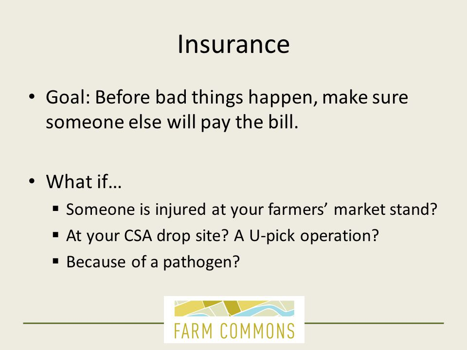 Insurance Goal: Before bad things happen, make sure someone else will pay the bill. What if…  Someone is injured at your farmers' market stand?  At