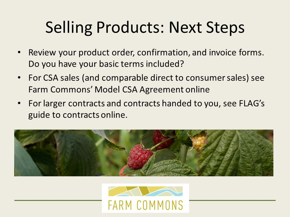 Selling Products: Next Steps Review your product order, confirmation, and invoice forms. Do you have your basic terms included? For CSA sales (and com