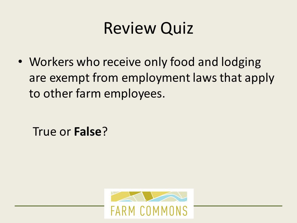Review Quiz Workers who receive only food and lodging are exempt from employment laws that apply to other farm employees. True or False?
