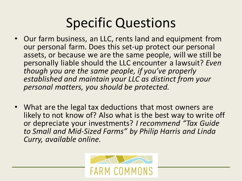 Specific Questions Our farm business, an LLC, rents land and equipment from our personal farm. Does this set-up protect our personal assets, or becaus