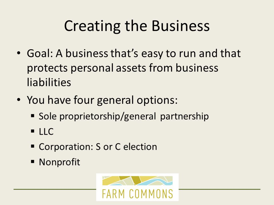 Creating the Business  Sole proprietorship/general partnership: NO personal protection  LLC, Corporation, Nonprofit: YES You know that, and you're thinking of changing.