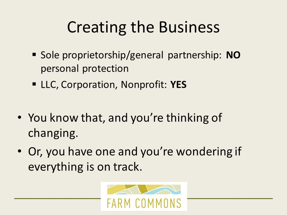 Creating the Business  Sole proprietorship/general partnership: NO personal protection  LLC, Corporation, Nonprofit: YES You know that, and you're t