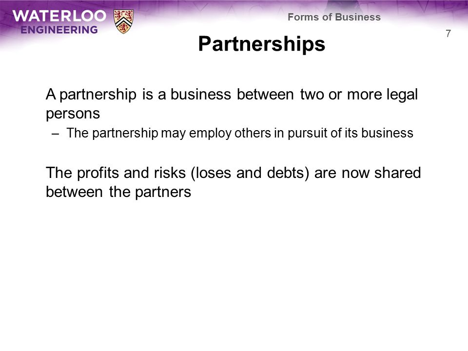 Partnerships A partnership is a business between two or more legal persons –The partnership may employ others in pursuit of its business The profits and risks (loses and debts) are now shared between the partners Forms of Business 7
