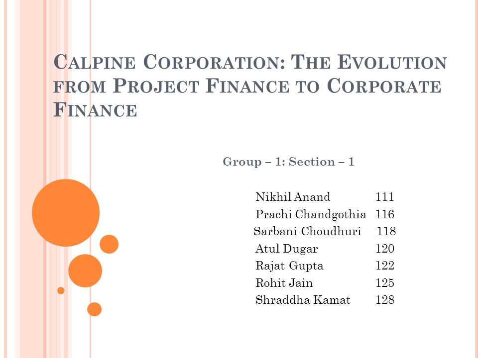 C ALPINE C ORPORATION : T HE E VOLUTION FROM P ROJECT F INANCE TO C ORPORATE F INANCE Group – 1: Section – 1 Nikhil Anand 111 Prachi Chandgothia116 Sarbani Choudhuri 118 Atul Dugar 120 Rajat Gupta122 Rohit Jain 125 Shraddha Kamat 128