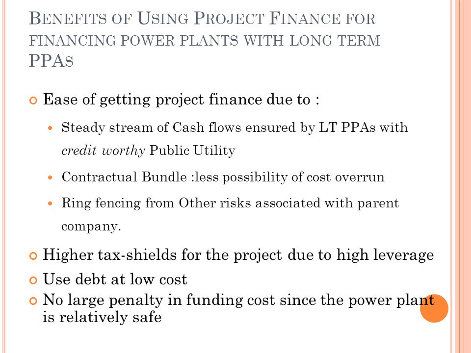 B ENEFITS OF U SING P ROJECT F INANCE FOR FINANCING POWER PLANTS WITH LONG TERM PPA S Ease of getting project finance due to : Steady stream of Cash flows ensured by LT PPAs with credit worthy Public Utility Contractual Bundle :less possibility of cost overrun Ring fencing from Other risks associated with parent company.
