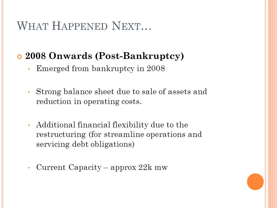 2008 Onwards (Post-Bankruptcy) Emerged from bankruptcy in 2008 Strong balance sheet due to sale of assets and reduction in operating costs. Additional
