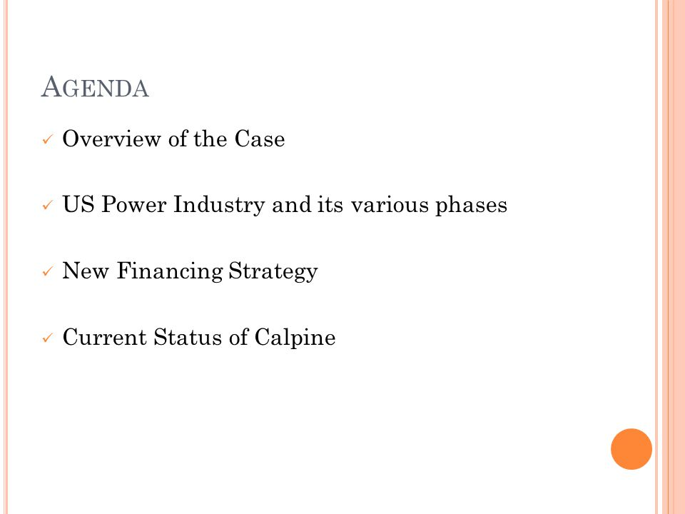 A GENDA Overview of the Case US Power Industry and its various phases New Financing Strategy Current Status of Calpine