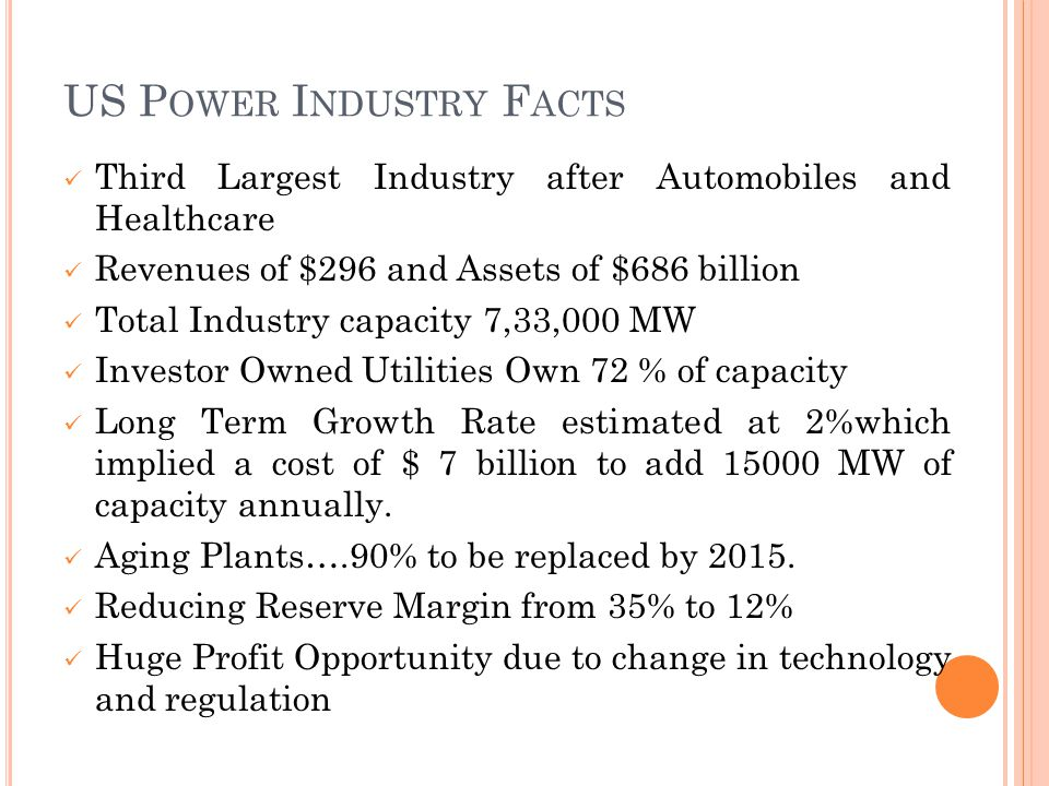 US P OWER I NDUSTRY F ACTS Third Largest Industry after Automobiles and Healthcare Revenues of $296 and Assets of $686 billion Total Industry capacity 7,33,000 MW Investor Owned Utilities Own 72 % of capacity Long Term Growth Rate estimated at 2%which implied a cost of $ 7 billion to add 15000 MW of capacity annually.