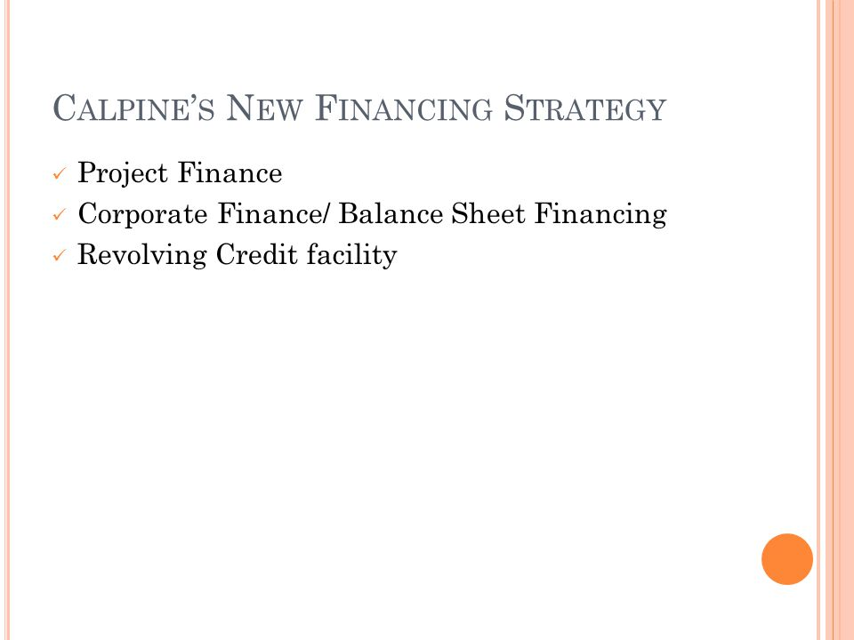 C ALPINE ' S N EW F INANCING S TRATEGY Project Finance Corporate Finance/ Balance Sheet Financing Revolving Credit facility