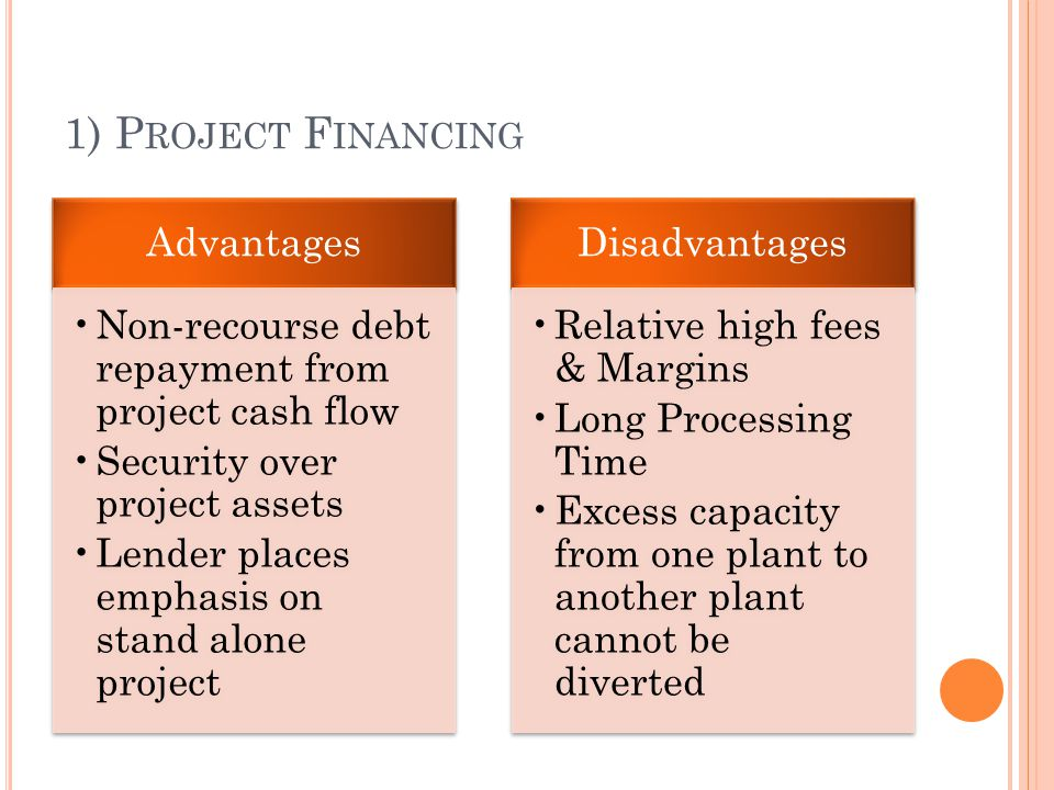 1) P ROJECT F INANCING Advantages Non-recourse debt repayment from project cash flow Security over project assets Lender places emphasis on stand alone project Disadvantages Relative high fees & Margins Long Processing Time Excess capacity from one plant to another plant cannot be diverted