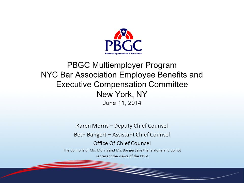 PBGC Multiemployer Program NYC Bar Association Employee Benefits and Executive Compensation Committee New York, NY June 11, 2014 Karen Morris – Deputy Chief Counsel Beth Bangert – Assistant Chief Counsel Office Of Chief Counsel The opinions of Ms.