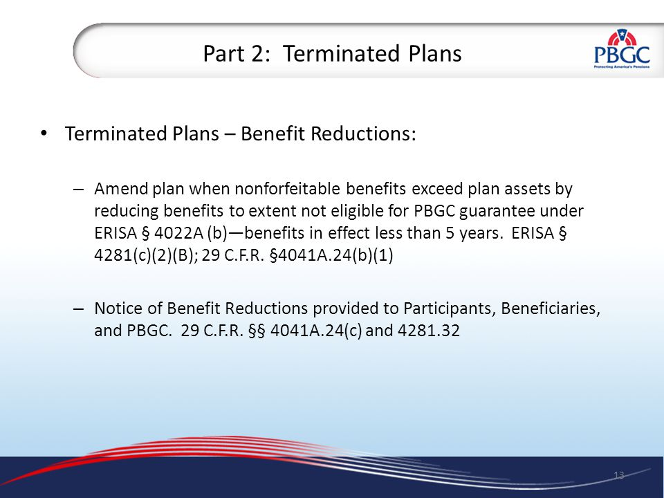 Part 2: Terminated Plans Terminated Plans – Benefit Reductions: – Amend plan when nonforfeitable benefits exceed plan assets by reducing benefits to extent not eligible for PBGC guarantee under ERISA § 4022A (b)—benefits in effect less than 5 years.