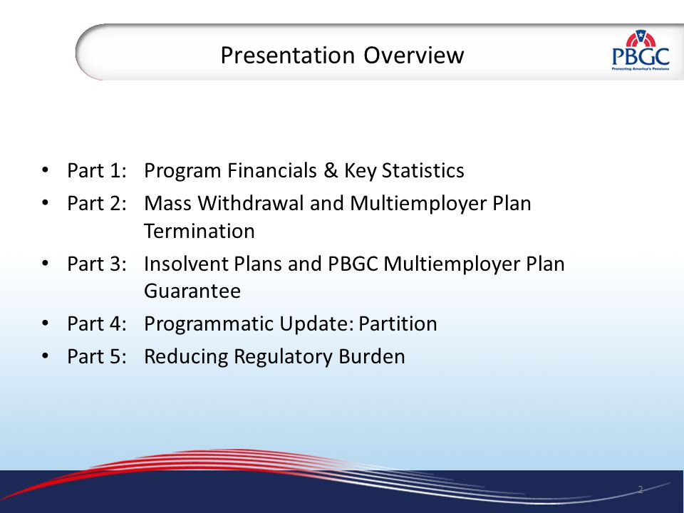 Presentation Overview Part 1:Program Financials & Key Statistics Part 2: Mass Withdrawal and Multiemployer Plan Termination Part 3:Insolvent Plans and PBGC Multiemployer Plan Guarantee Part 4:Programmatic Update: Partition Part 5:Reducing Regulatory Burden 2