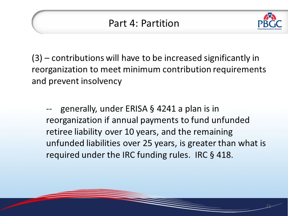 Part 4: Partition (3) – contributions will have to be increased significantly in reorganization to meet minimum contribution requirements and prevent insolvency --generally, under ERISA § 4241 a plan is in reorganization if annual payments to fund unfunded retiree liability over 10 years, and the remaining unfunded liabilities over 25 years, is greater than what is required under the IRC funding rules.