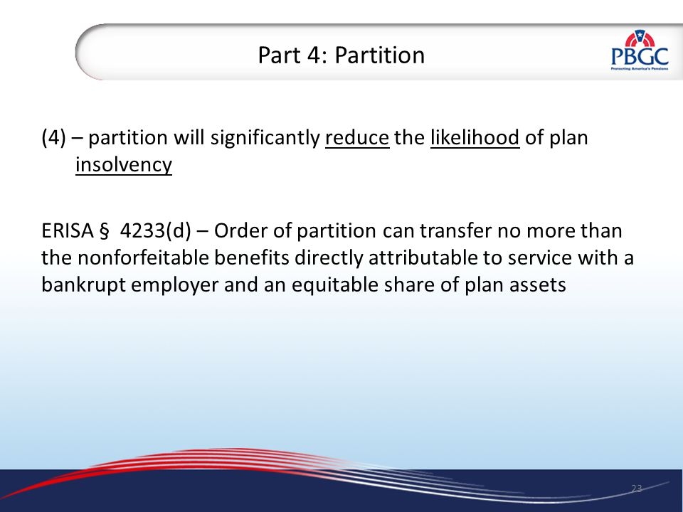 Part 4: Partition (4) – partition will significantly reduce the likelihood of plan insolvency ERISA § 4233(d) – Order of partition can transfer no more than the nonforfeitable benefits directly attributable to service with a bankrupt employer and an equitable share of plan assets 23
