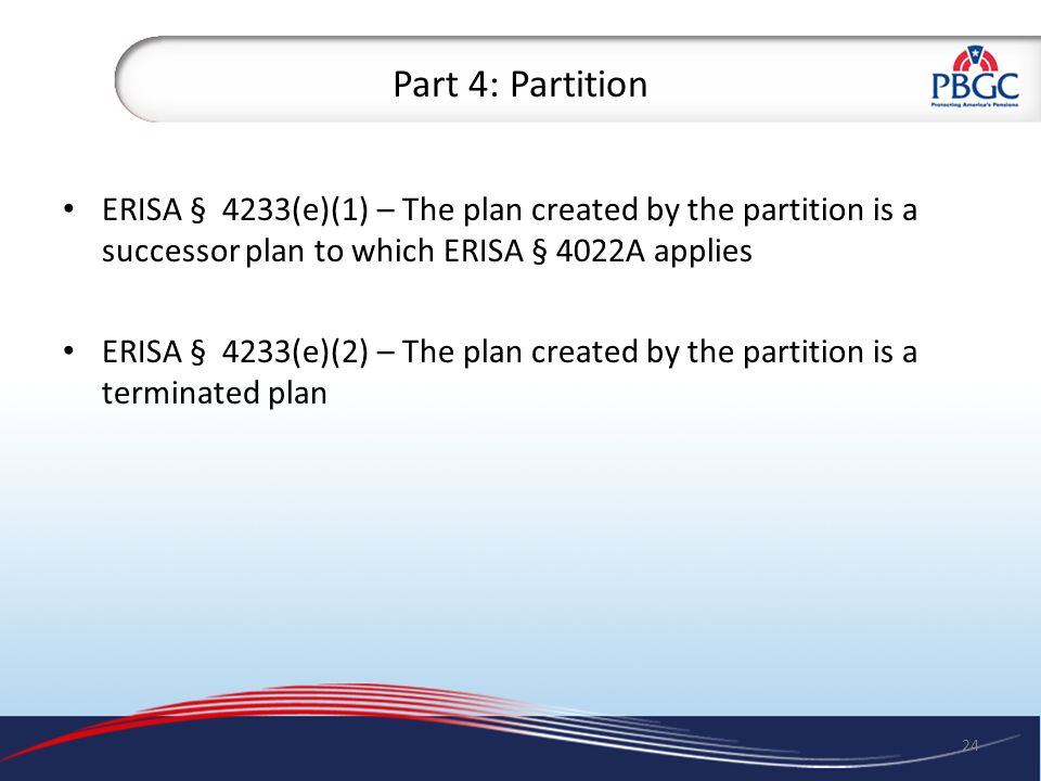 Part 4: Partition ERISA § 4233(e)(1) – The plan created by the partition is a successor plan to which ERISA § 4022A applies ERISA § 4233(e)(2) – The plan created by the partition is a terminated plan 24