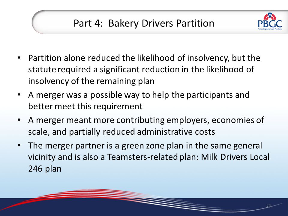 Part 4: Bakery Drivers Partition Partition alone reduced the likelihood of insolvency, but the statute required a significant reduction in the likelihood of insolvency of the remaining plan A merger was a possible way to help the participants and better meet this requirement A merger meant more contributing employers, economies of scale, and partially reduced administrative costs The merger partner is a green zone plan in the same general vicinity and is also a Teamsters-related plan: Milk Drivers Local 246 plan 27
