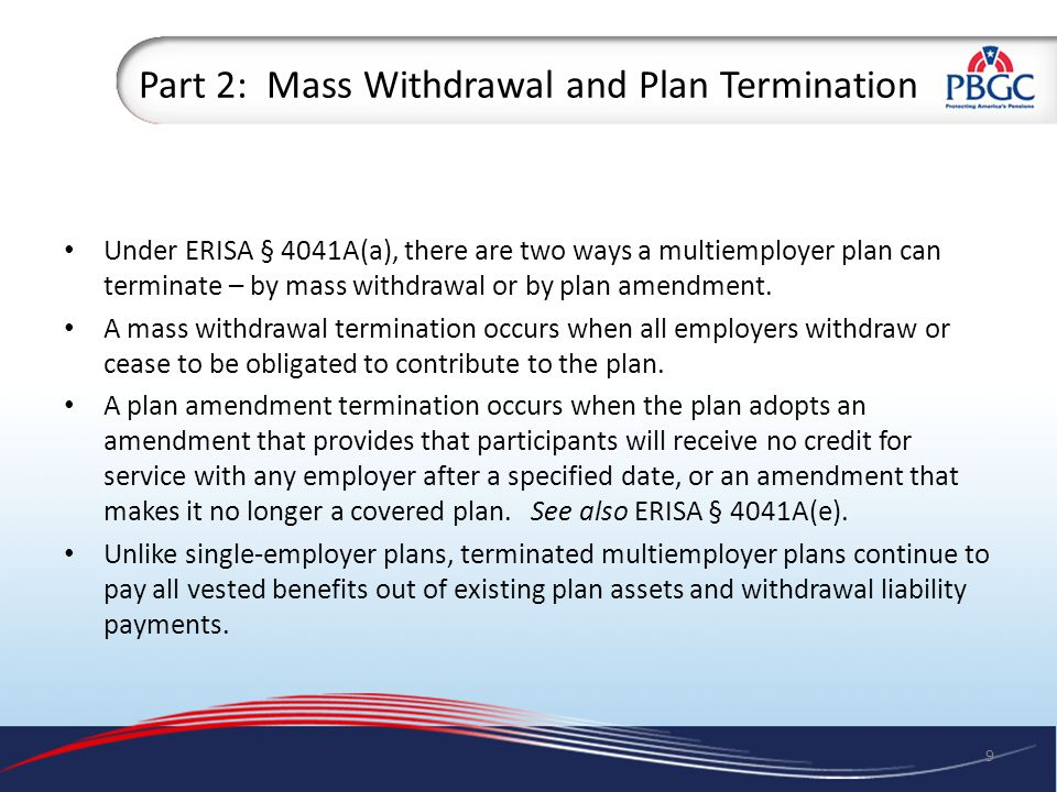 Part 2: Mass Withdrawal Most commonly, plans are terminated by mass withdrawal under ERISA § 4041A(a)(2): – Cut back to nonforfeitable benefit level as of date of termination.