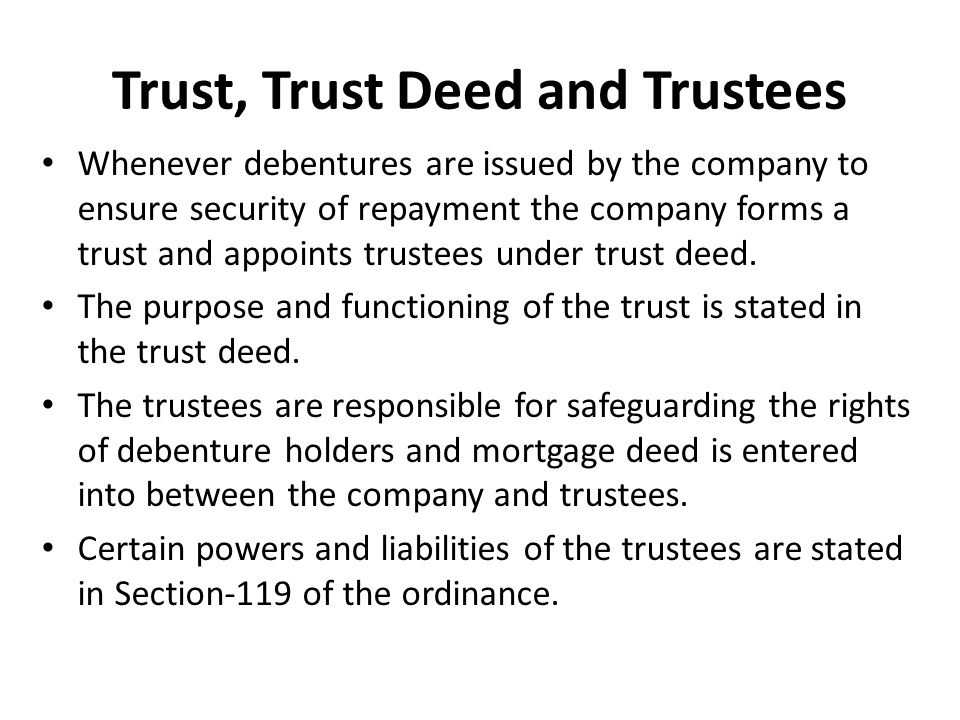 Trust, Trust Deed and Trustees Whenever debentures are issued by the company to ensure security of repayment the company forms a trust and appoints trustees under trust deed.