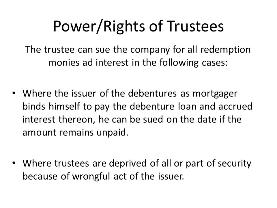 Power/Rights of Trustees The trustee can sue the company for all redemption monies ad interest in the following cases: Where the issuer of the debentures as mortgager binds himself to pay the debenture loan and accrued interest thereon, he can be sued on the date if the amount remains unpaid.