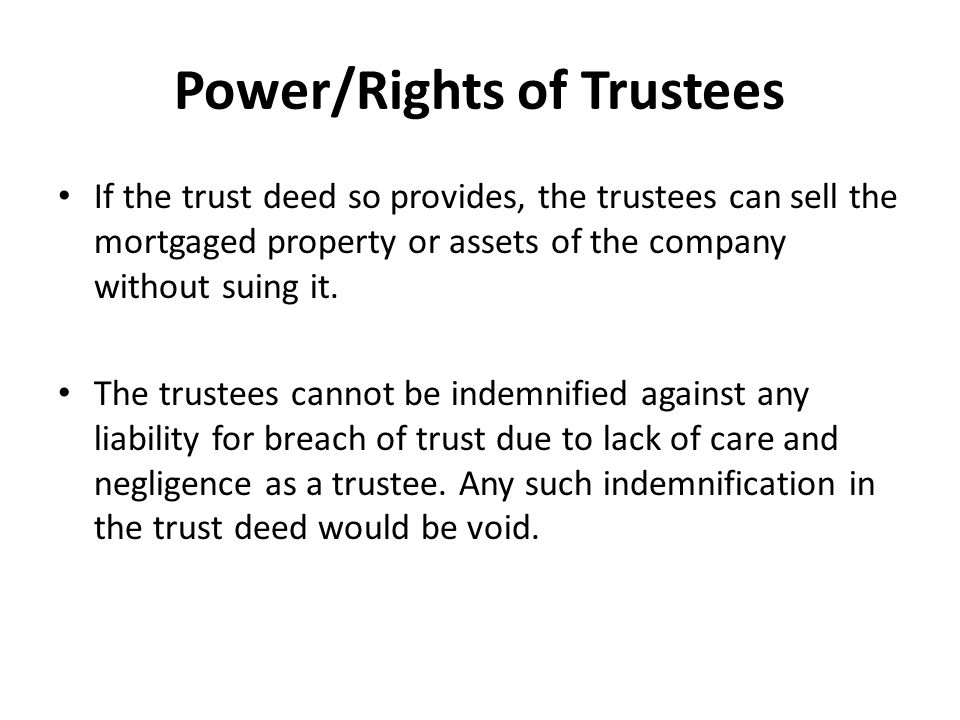 Power/Rights of Trustees If the trust deed so provides, the trustees can sell the mortgaged property or assets of the company without suing it.