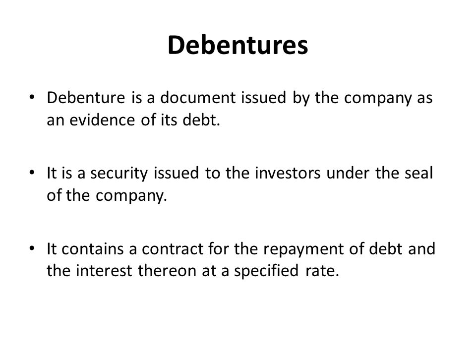 Debentures Debenture is a document issued by the company as an evidence of its debt.