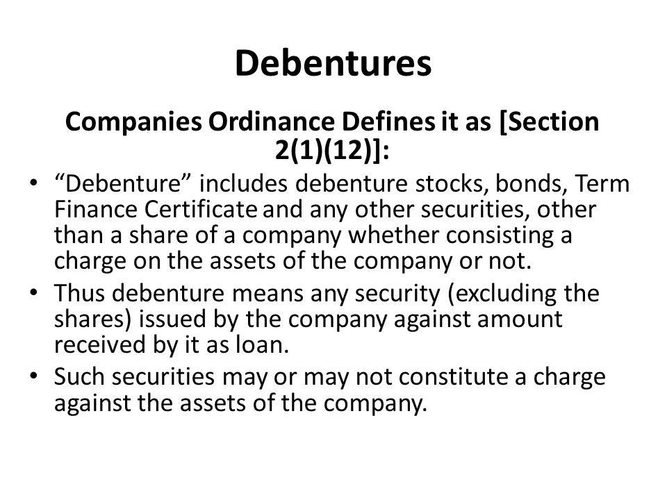 Debentures Companies Ordinance Defines it as [Section 2(1)(12)]: Debenture includes debenture stocks, bonds, Term Finance Certificate and any other securities, other than a share of a company whether consisting a charge on the assets of the company or not.