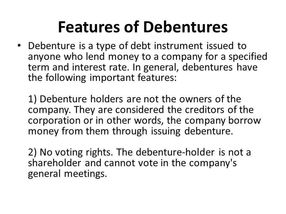 Features of Debentures Debenture is a type of debt instrument issued to anyone who lend money to a company for a specified term and interest rate.