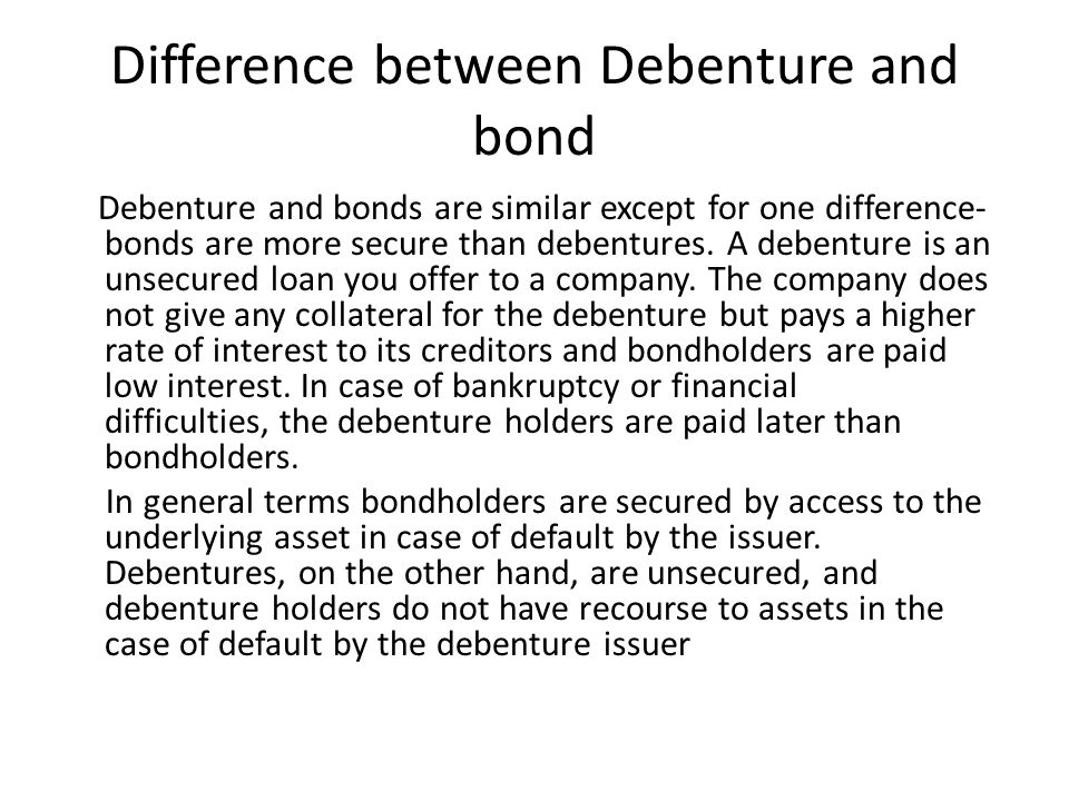 Difference between Debenture and bond Debenture and bonds are similar except for one difference- bonds are more secure than debentures.