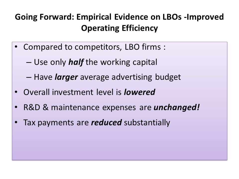 Going Forward: Empirical Evidence on LBOs -Improved Operating Efficiency Compared to competitors, LBO firms : – Use only half the working capital – Ha