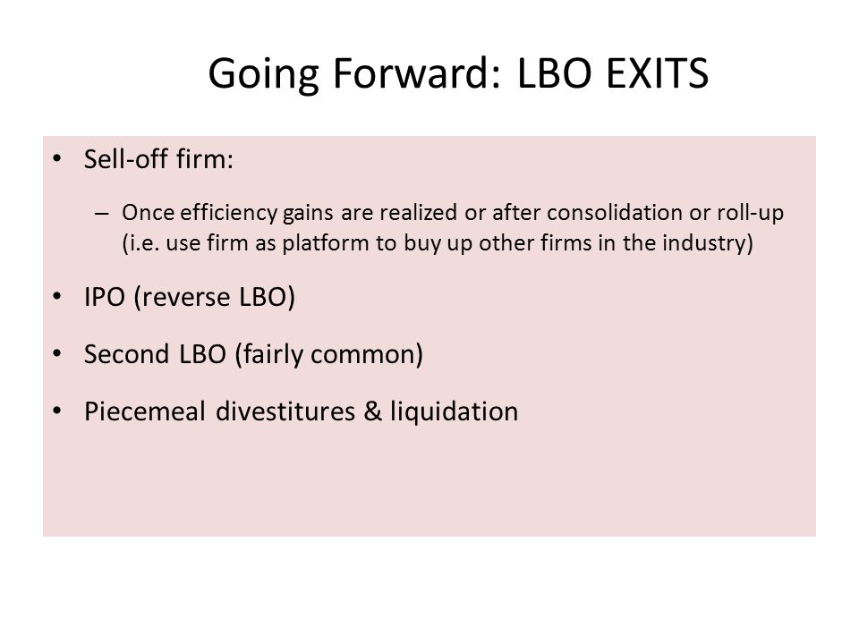 Going Forward: LBO EXITS Sell-off firm: – Once efficiency gains are realized or after consolidation or roll-up (i.e. use firm as platform to buy up ot