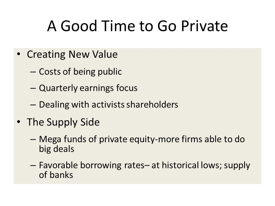 A Good Time to Go Private Creating New Value – Costs of being public – Quarterly earnings focus – Dealing with activists shareholders The Supply Side