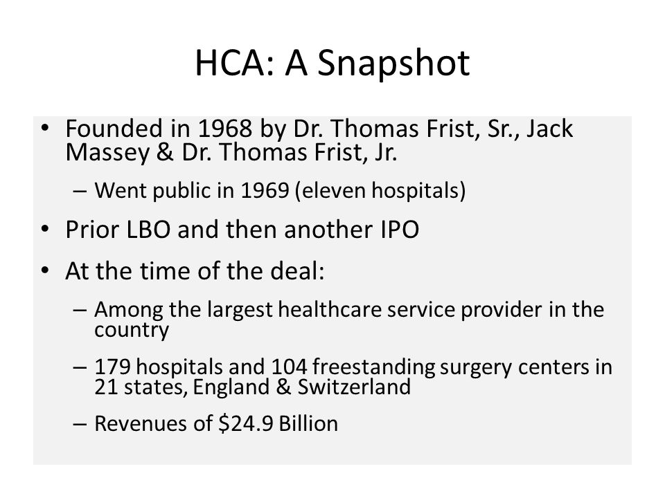 HCA: A Snapshot Founded in 1968 by Dr. Thomas Frist, Sr., Jack Massey & Dr. Thomas Frist, Jr. – Went public in 1969 (eleven hospitals) Prior LBO and t