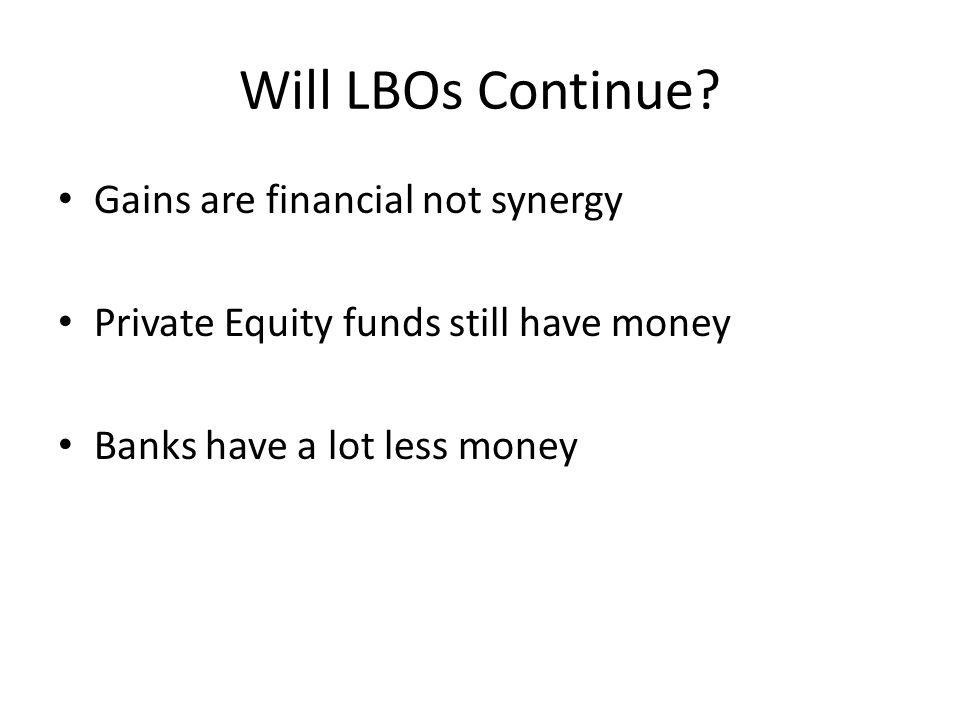 Will LBOs Continue? Gains are financial not synergy Private Equity funds still have money Banks have a lot less money