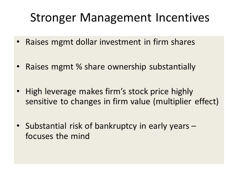 Stronger Management Incentives Raises mgmt dollar investment in firm shares Raises mgmt % share ownership substantially High leverage makes firm's sto