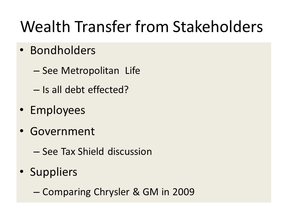 Wealth Transfer from Stakeholders Bondholders – See Metropolitan Life – Is all debt effected? Employees Government – See Tax Shield discussion Supplie