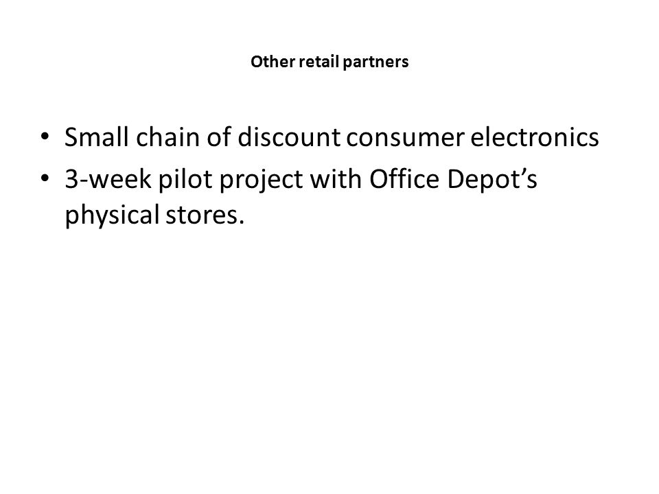 Other retail partners Small chain of discount consumer electronics 3-week pilot project with Office Depot's physical stores.