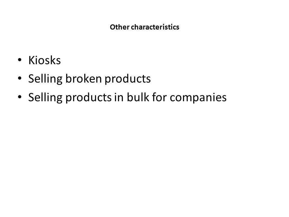 Other characteristics Kiosks Selling broken products Selling products in bulk for companies