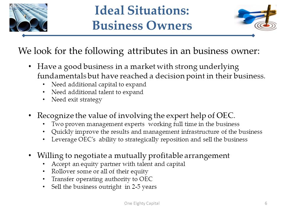 Ideal Situations: Business Owners We look for the following attributes in an business owner: One Eighty Capital Have a good business in a market with strong underlying fundamentals but have reached a decision point in their business.