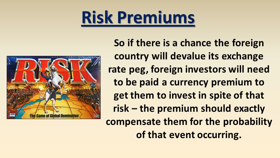 Risk Premiums So if there is a chance the foreign country will devalue its exchange rate peg, foreign investors will need to be paid a currency premium to get them to invest in spite of that risk – the premium should exactly compensate them for the probability of that event occurring.